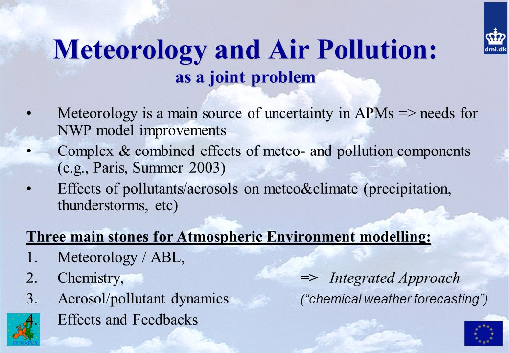Meteorology and Air Pollution: as a joint problem Meteorology is a main source of uncertainty in APMs => needs for NWP model improvements Complex & combined effects of meteo- and pollution components (e.g., Paris, Summer 2003) Effects of pollutants/aerosols on meteo&climate (precipitation, thunderstorms, etc) Three main stones for Atmospheric Environment modelling: 1.Meteorology / ABL, 2.Chemistry, => Integrated Approach 3.Aerosol/pollutant dynamics (chemical weather forecasting) 4.Effects and Feedbacks