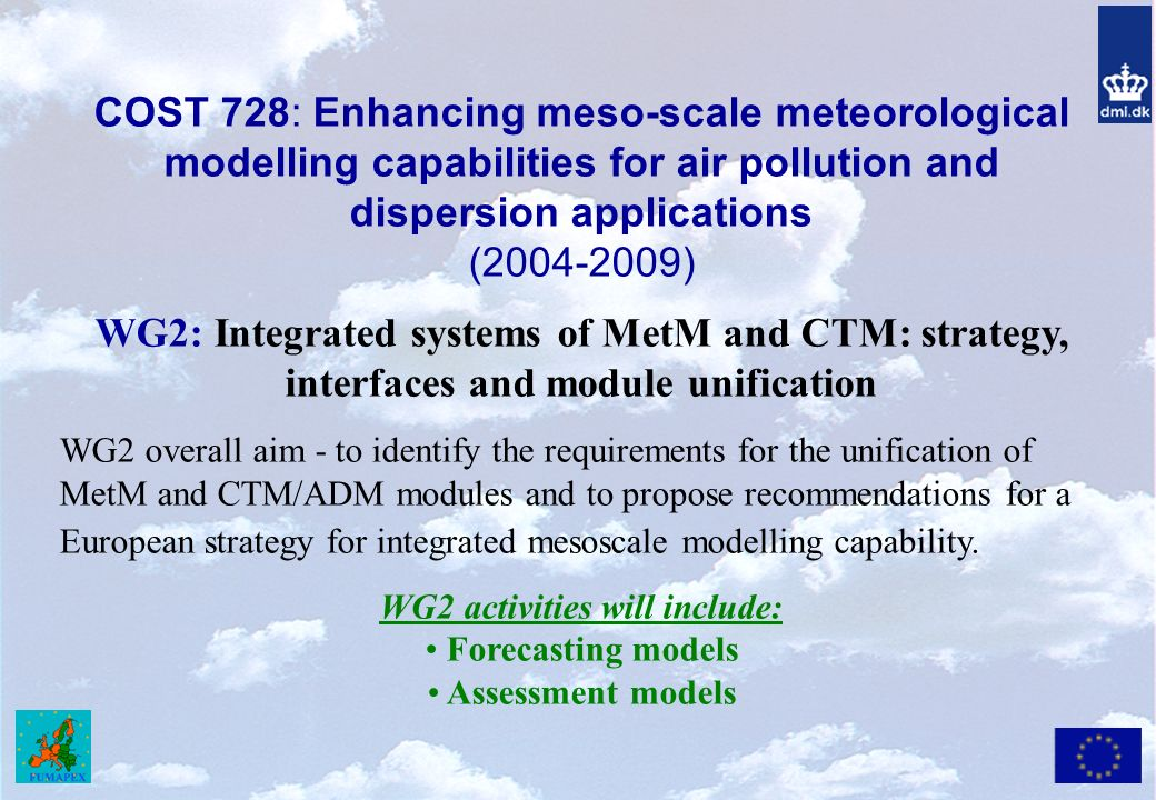 COST 728: Enhancing meso-scale meteorological modelling capabilities for air pollution and dispersion applications ( ) WG2: Integrated systems of MetM and CTM: strategy, interfaces and module unification WG2 overall aim - to identify the requirements for the unification of MetM and CTM/ADM modules and to propose recommendations for a European strategy for integrated mesoscale modelling capability.
