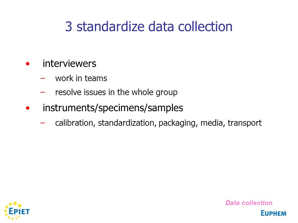 3 standardize data collection interviewers –work in teams –resolve issues in the whole group instruments/specimens/samples –calibration, standardization, packaging, media, transport Data collection