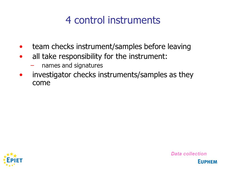 4 control instruments team checks instrument/samples before leaving all take responsibility for the instrument: –names and signatures investigator checks instruments/samples as they come Data collection