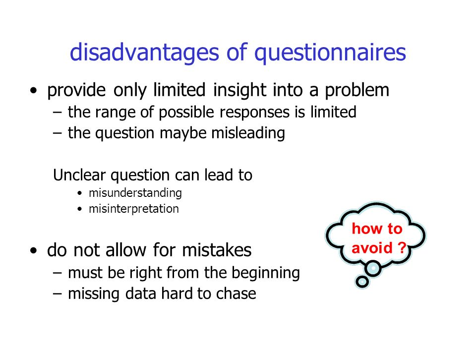 disadvantages of questionnaires provide only limited insight into a problem –the range of possible responses is limited –the question maybe misleading Unclear question can lead to misunderstanding misinterpretation do not allow for mistakes –must be right from the beginning –missing data hard to chase how to avoid
