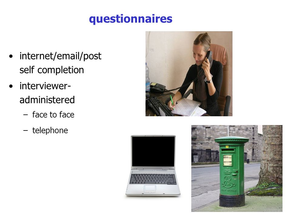 questionnaires internet/email/post self completion interviewer- administered –face to face –telephone
