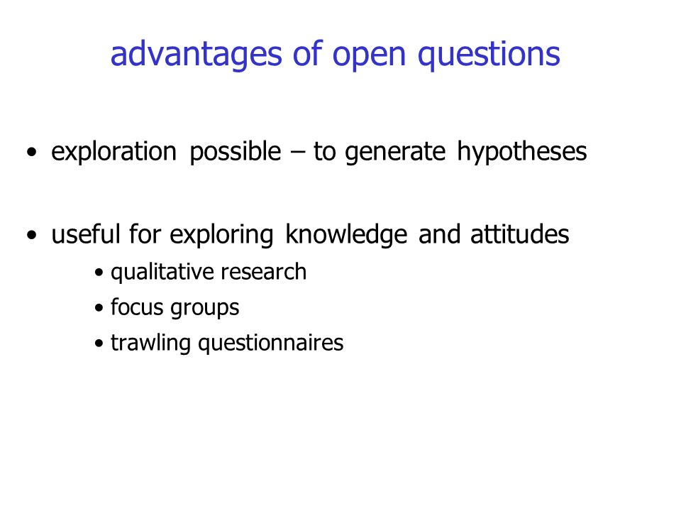 advantages of open questions exploration possible – to generate hypotheses useful for exploring knowledge and attitudes qualitative research focus groups trawling questionnaires