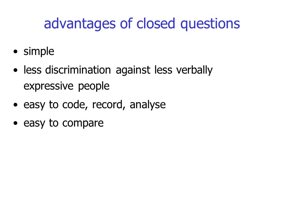 advantages of closed questions simple less discrimination against less verbally expressive people easy to code, record, analyse easy to compare
