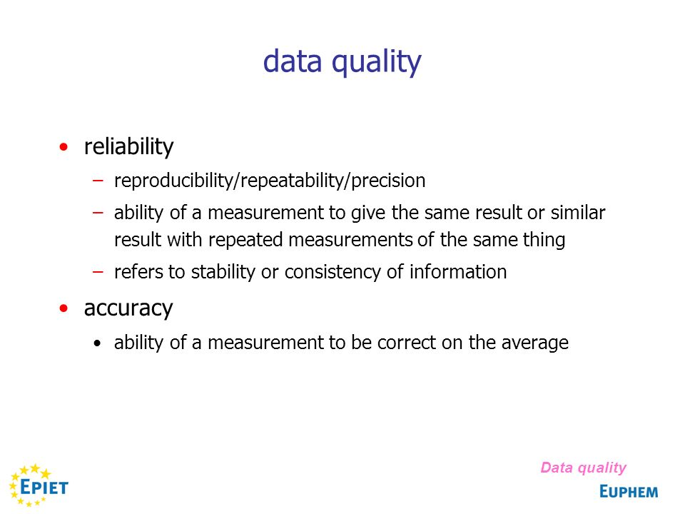 data quality reliability –reproducibility/repeatability/precision –ability of a measurement to give the same result or similar result with repeated measurements of the same thing –refers to stability or consistency of information accuracy ability of a measurement to be correct on the average Data quality