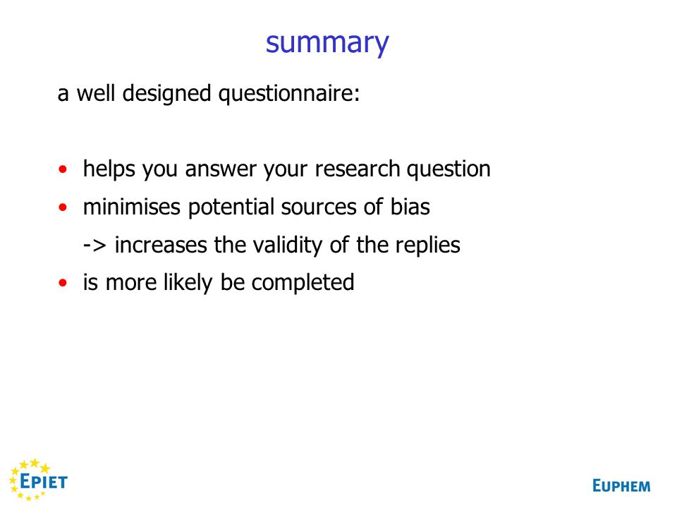 summary a well designed questionnaire: helps you answer your research question minimises potential sources of bias -> increases the validity of the replies is more likely be completed
