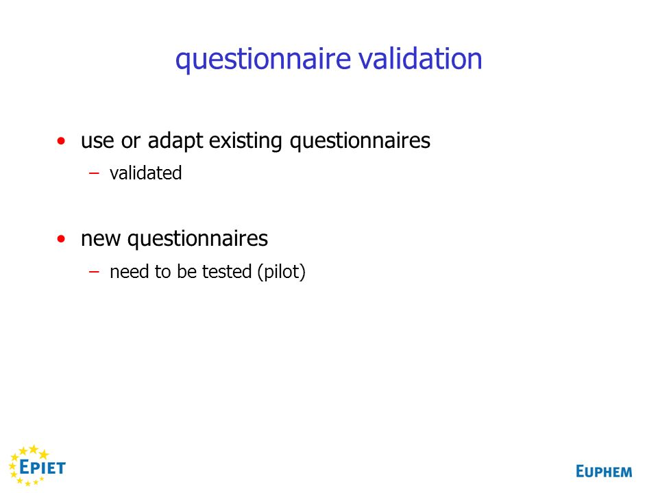 questionnaire validation use or adapt existing questionnaires –validated new questionnaires –need to be tested (pilot)