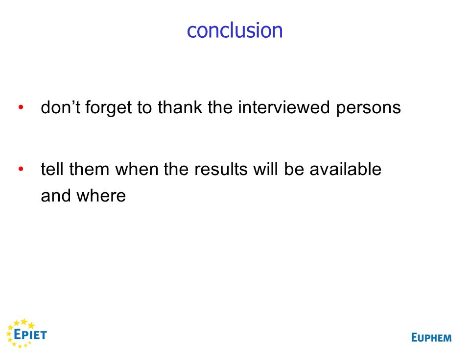 conclusion dont forget to thank the interviewed persons tell them when the results will be available and where
