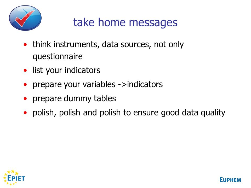 take home messages think instruments, data sources, not only questionnaire list your indicators prepare your variables ->indicators prepare dummy tables polish, polish and polish to ensure good data quality