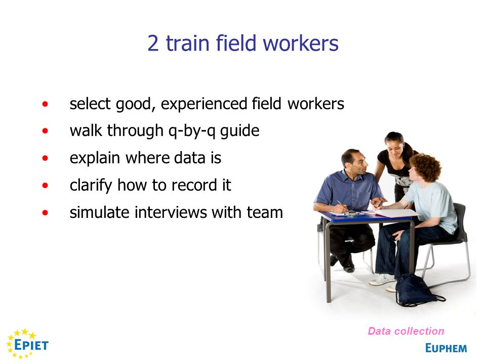 2 train field workers select good, experienced field workers walk through q-by-q guide explain where data is clarify how to record it simulate interviews with team Data collection