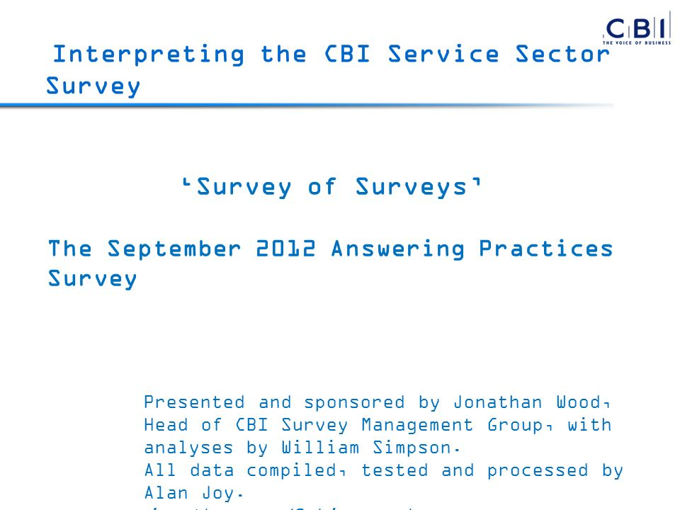 Survey of Surveys The September 2012 Answering Practices Survey Presented and sponsored by Jonathan Wood, Head of CBI Survey Management Group, with analyses by William Simpson.