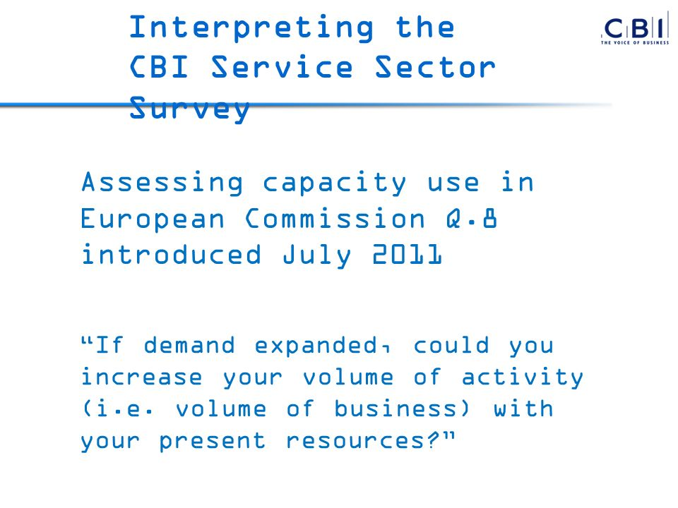 Assessing capacity use in European Commission Q.8 introduced July 2011 Interpreting the CBI Service Sector Survey If demand expanded, could you increase your volume of activity (i.e.