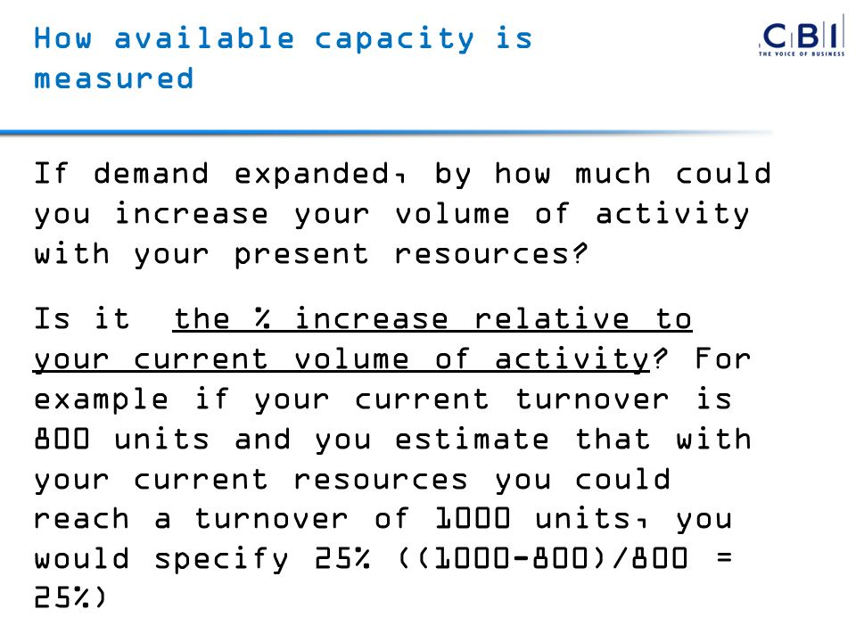 How available capacity is measured If demand expanded, by how much could you increase your volume of activity with your present resources? Is it the %