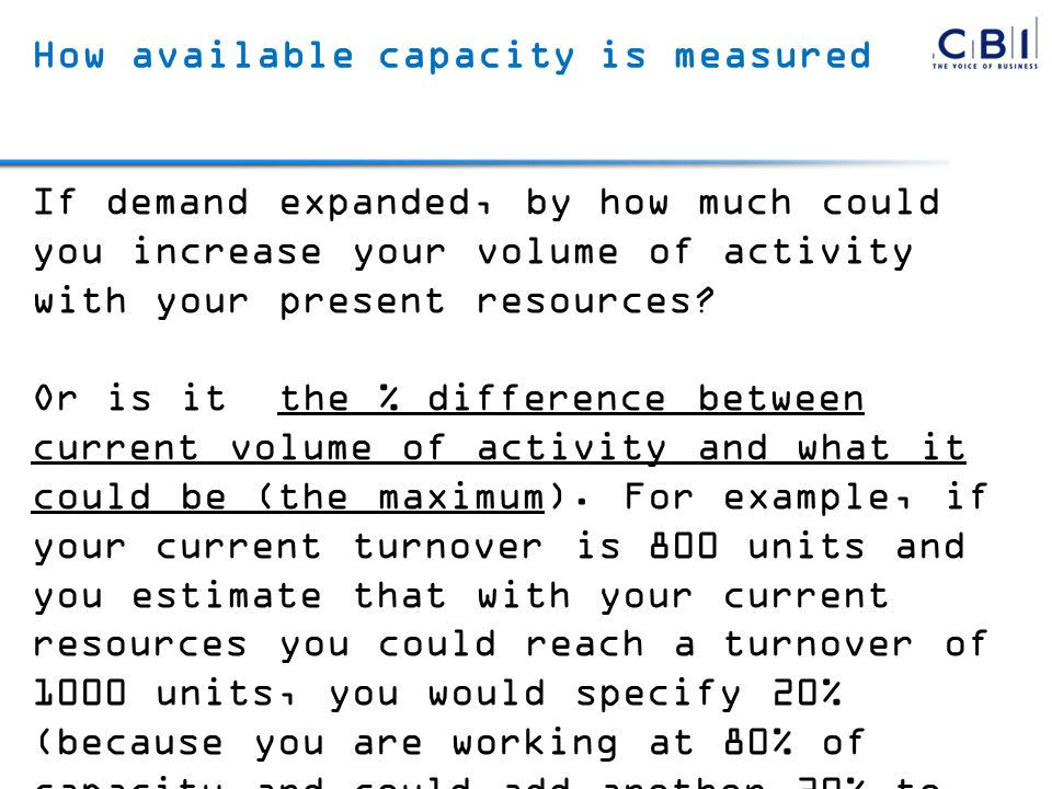 How available capacity is measured If demand expanded, by how much could you increase your volume of activity with your present resources? Or is it th
