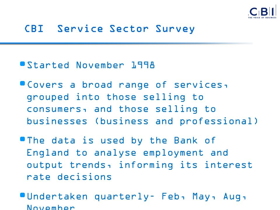 Started November 1998 Covers a broad range of services, grouped into those selling to consumers, and those selling to businesses (business and professional) The data is used by the Bank of England to analyse employment and output trends, informing its interest rate decisions Undertaken quarterly– Feb, May, Aug, November Monthly version for EC undertaken since Sept 2002 CBI Service Sector Survey