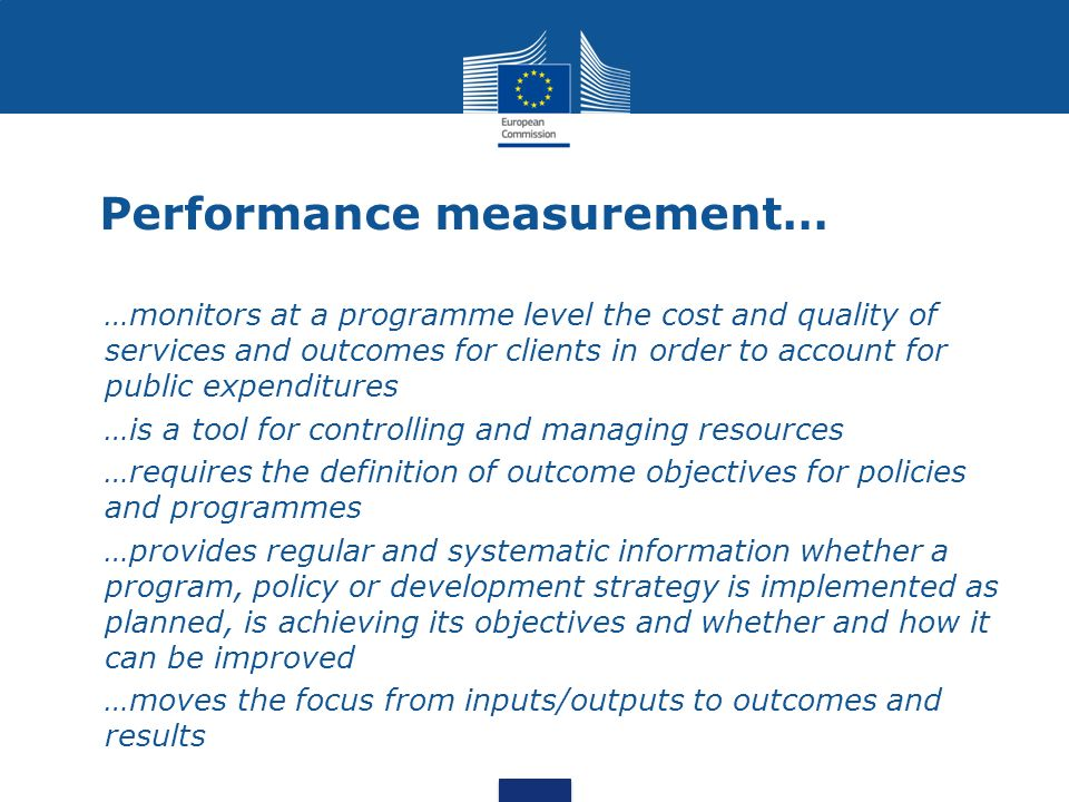 Performance measurement… …monitors at a programme level the cost and quality of services and outcomes for clients in order to account for public expen