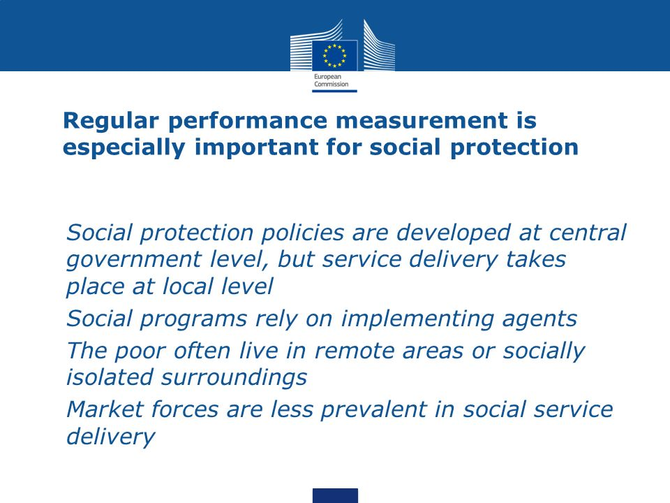 Regular performance measurement is especially important for social protection Social protection policies are developed at central government level, bu