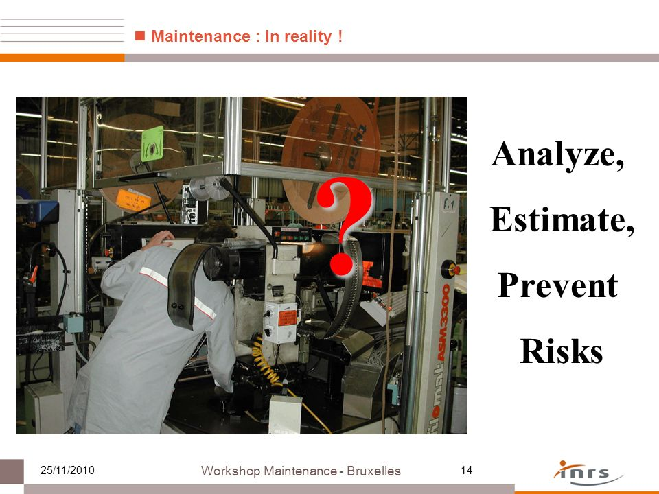 Workshop Maintenance - Bruxelles 25/11/201014 ? Analyze, Estimate, Prevent Risks Maintenance : In reality !