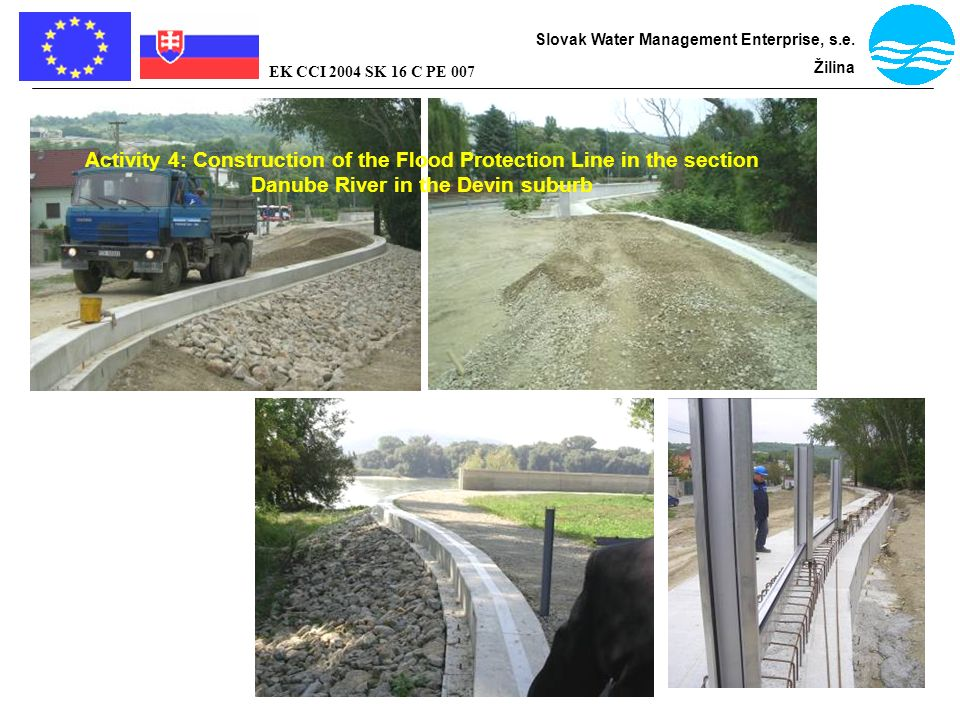 Bratislava - flood protection Slovak Water Management Enterprise, s.e. Žilina EK CCI 2004 SK 16 C PE 007 Activity 4: Construction of the Flood Protect