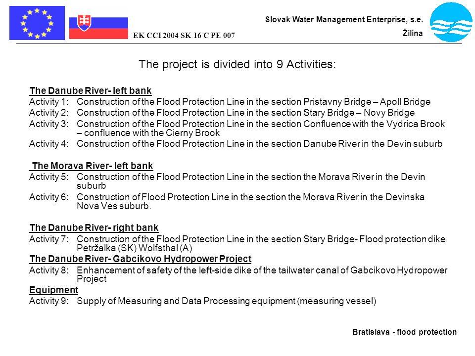 Bratislava - flood protection Slovak Water Management Enterprise, s.e. Žilina EK CCI 2004 SK 16 C PE 007 The project is divided into 9 Activities: The