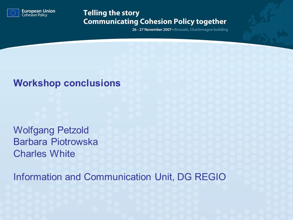 Workshop conclusions Wolfgang Petzold Barbara Piotrowska Charles White Information and Communication Unit, DG REGIO