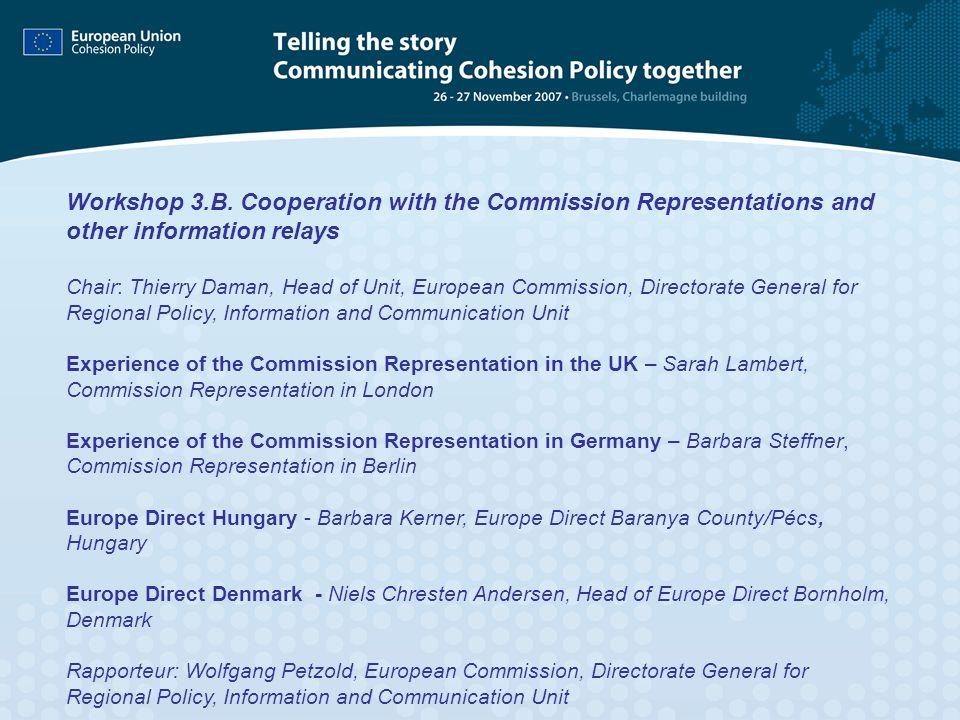 Workshop 3.B. Cooperation with the Commission Representations and other information relays Chair: Thierry Daman, Head of Unit, European Commission, Di