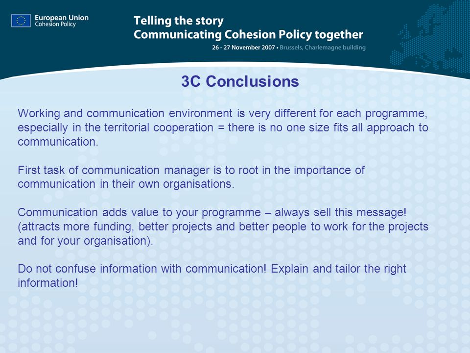 3C Conclusions Working and communication environment is very different for each programme, especially in the territorial cooperation = there is no one