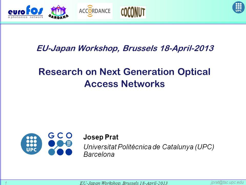 EU-Japan Workshop, Brussels 18-April-2013 1 jprat@tsc.upc.edu EU-Japan Workshop, Brussels 18-April-2013 Research on Next Generation Optical Access Networks Josep Prat Universitat Politècnica de Catalunya (UPC) Barcelona