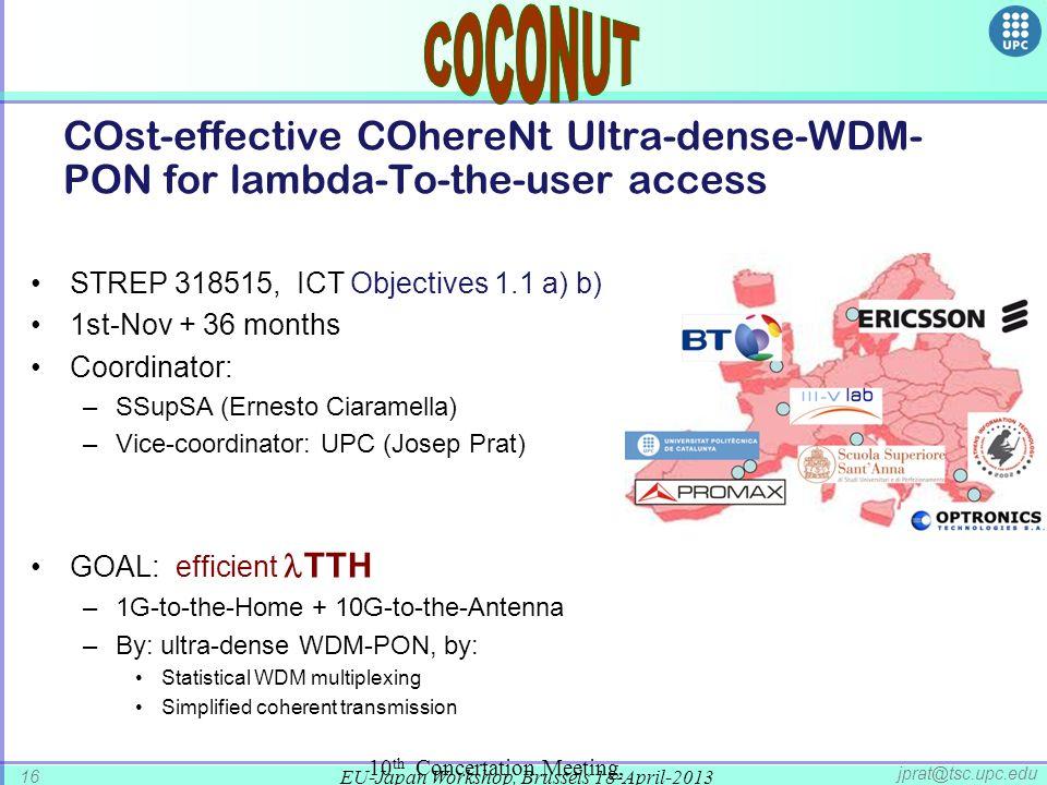 EU-Japan Workshop, Brussels 18-April-2013 16 jprat@tsc.upc.edu COst-effective COhereNt Ultra-dense-WDM- PON for lambda-To-the-user access 10 th Concertation Meeting, October 2012 STREP 318515, ICT Objectives 1.1 a) b) 1st-Nov + 36 months Coordinator: –SSupSA (Ernesto Ciaramella) –Vice-coordinator: UPC (Josep Prat) GOAL: efficient TTH –1G-to-the-Home + 10G-to-the-Antenna –By: ultra-dense WDM-PON, by: Statistical WDM multiplexing Simplified coherent transmission