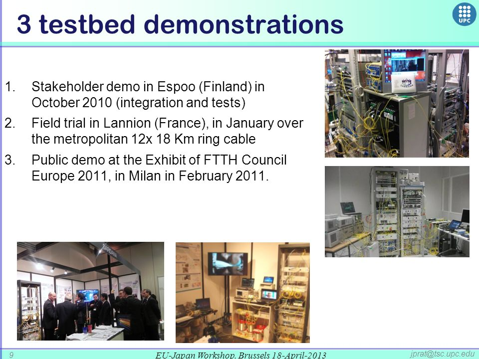 EU-Japan Workshop, Brussels 18-April-2013 9 jprat@tsc.upc.edu 3 testbed demonstrations 1.Stakeholder demo in Espoo (Finland) in October 2010 (integration and tests) 2.Field trial in Lannion (France), in January over the metropolitan 12x 18 Km ring cable 3.Public demo at the Exhibit of FTTH Council Europe 2011, in Milan in February 2011.