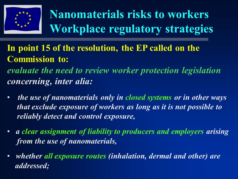 Nanomaterials risks to workers Workplace regulatory strategies In point 15 of the resolution, the EP called on the Commission to: evaluate the need to review worker protection legislation concerning, inter alia: the use of nanomaterials only in closed systems or in other ways that exclude exposure of workers as long as it is not possible to reliably detect and control exposure, a clear assignment of liability to producers and employers arising from the use of nanomaterials, whether all exposure routes (inhalation, dermal and other) are addressed;