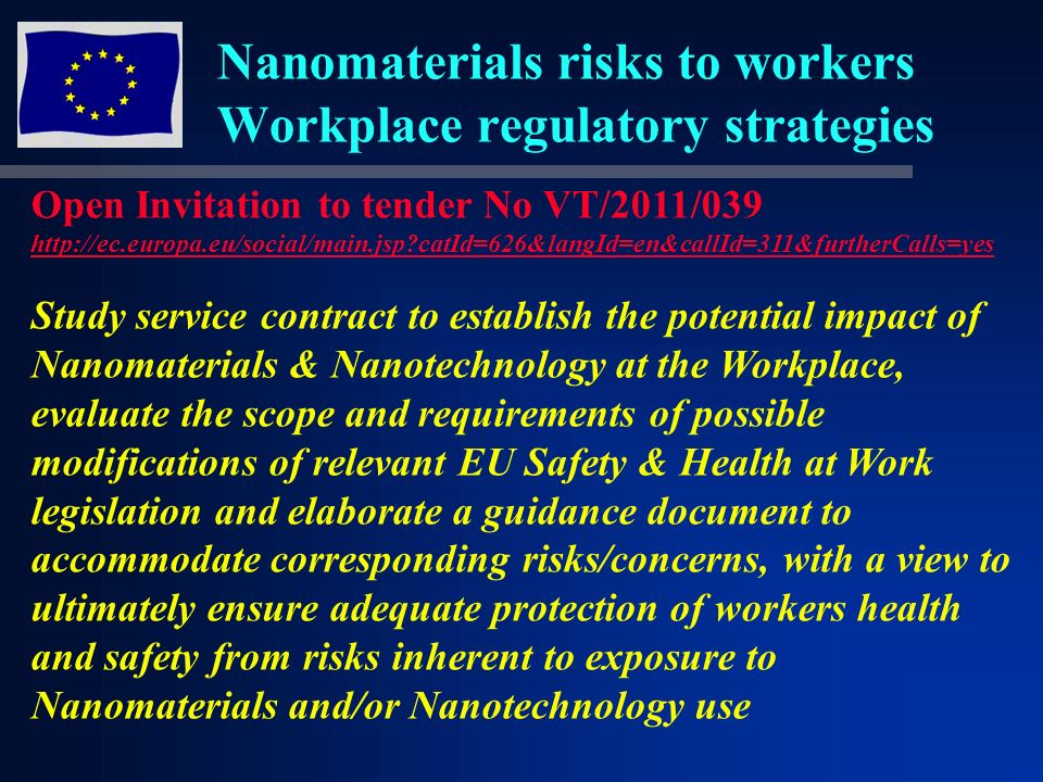 Nanomaterials risks to workers Workplace regulatory strategies Open Invitation to tender No VT/2011/039 http://ec.europa.eu/social/main.jsp catId=626&langId=en&callId=311&furtherCalls=yes Study service contract to establish the potential impact of Nanomaterials & Nanotechnology at the Workplace, evaluate the scope and requirements of possible modifications of relevant EU Safety & Health at Work legislation and elaborate a guidance document to accommodate corresponding risks/concerns, with a view to ultimately ensure adequate protection of workers health and safety from risks inherent to exposure to Nanomaterials and/or Nanotechnology use
