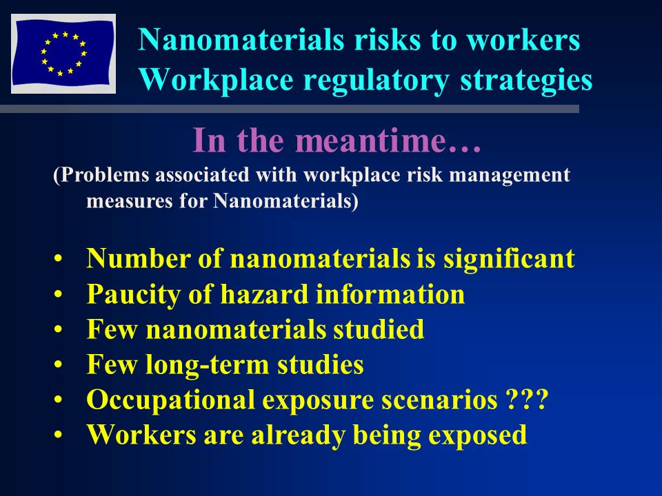 Nanomaterials risks to workers Workplace regulatory strategies In the meantime… (Problems associated with workplace risk management measures for Nanomaterials) Number of nanomaterials is significant Paucity of hazard information Few nanomaterials studied Few long-term studies Occupational exposure scenarios .