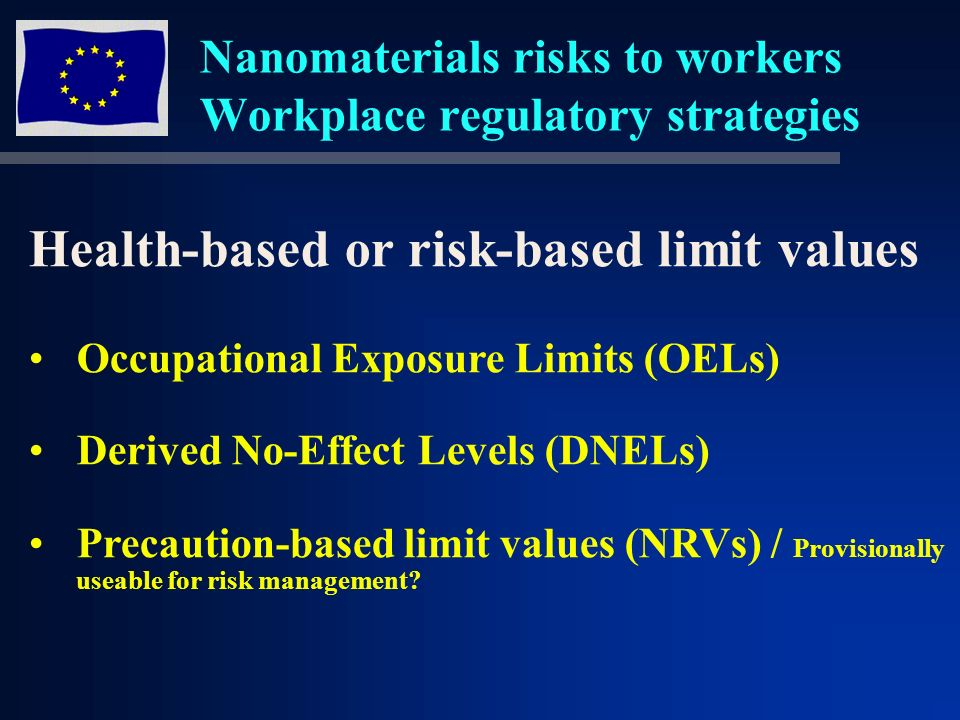Nanomaterials risks to workers Workplace regulatory strategies Health-based or risk-based limit values Occupational Exposure Limits (OELs) Derived No-Effect Levels (DNELs) Precaution-based limit values (NRVs) / Provisionally useable for risk management