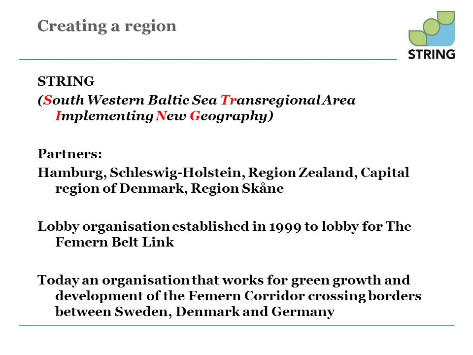Creating a region STRING (South Western Baltic Sea Transregional Area Implementing New Geography) Partners: Hamburg, Schleswig-Holstein, Region Zealan