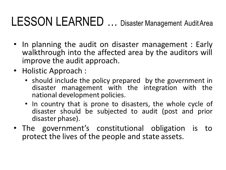 LESSON LEARNED … Disaster Management Audit Area In planning the audit on disaster management : Early walkthrough into the affected area by the auditors will improve the audit approach.