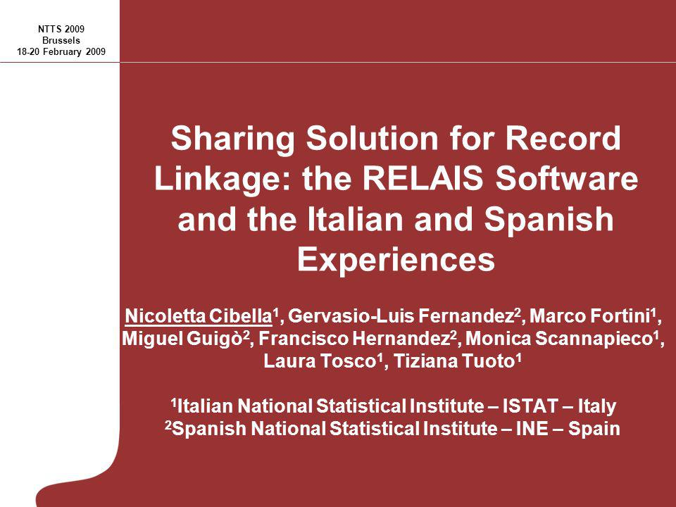 Sharing Solution for Record Linkage: the RELAIS Software and the Italian and Spanish Experiences Nicoletta Cibella 1, Gervasio-Luis Fernandez 2, Marco Fortini 1, Miguel Guigò 2, Francisco Hernandez 2, Monica Scannapieco 1, Laura Tosco 1, Tiziana Tuoto 1 1 Italian National Statistical Institute – ISTAT – Italy 2 Spanish National Statistical Institute – INE – Spain NTTS 2009 Brussels 18-20 February 2009