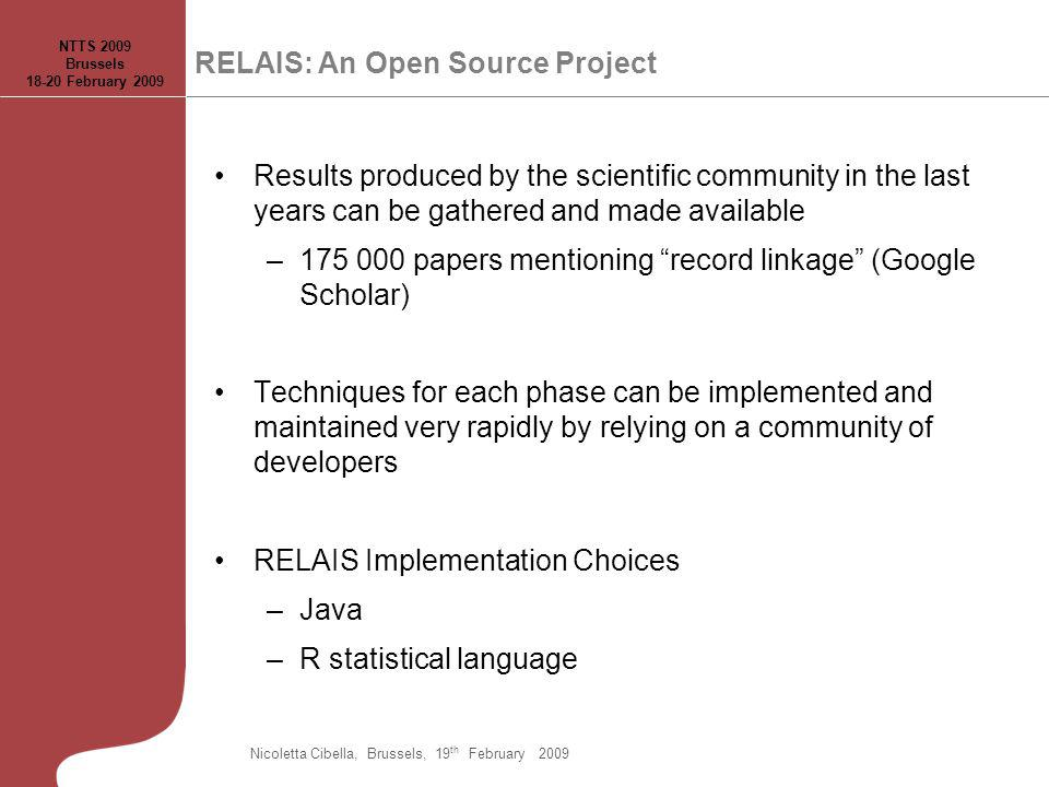 RELAIS: An Open Source Project Results produced by the scientific community in the last years can be gathered and made available –175 000 papers mentioning record linkage (Google Scholar) Techniques for each phase can be implemented and maintained very rapidly by relying on a community of developers RELAIS Implementation Choices –Java –R statistical language NTTS 2009 Brussels 18-20 February 2009 Nicoletta Cibella, Brussels, 19 th February 2009