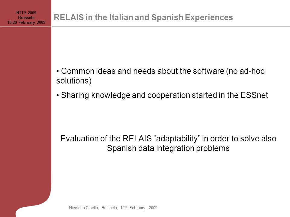 RELAIS in the Italian and Spanish Experiences Common ideas and needs about the software (no ad-hoc solutions) Sharing knowledge and cooperation started in the ESSnet Evaluation of the RELAIS adaptability in order to solve also Spanish data integration problems Nicoletta Cibella, Brussels, 19 th February 2009 NTTS 2009 Brussels 18-20 February 2009