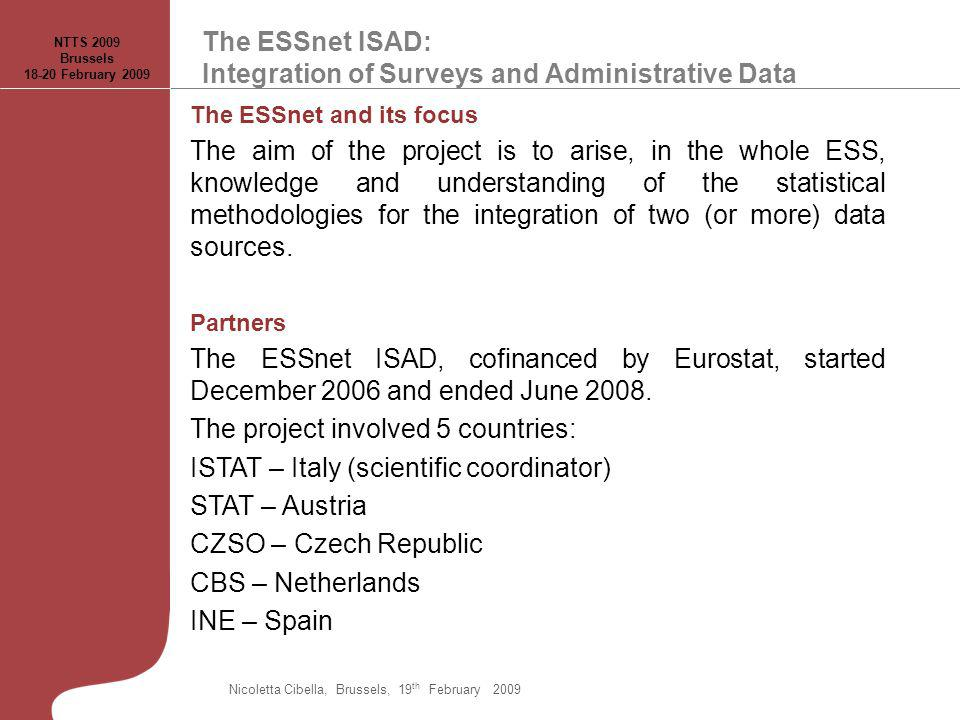 The ESSnet ISAD: Integration of Surveys and Administrative Data NTTS 2009 Brussels 18-20 February 2009 The ESSnet and its focus The aim of the project is to arise, in the whole ESS, knowledge and understanding of the statistical methodologies for the integration of two (or more) data sources.