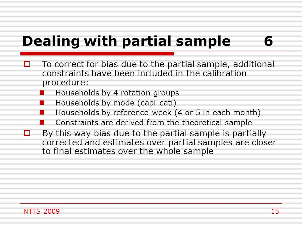 NTTS 200915 Dealing with partial sample6 To correct for bias due to the partial sample, additional constraints have been included in the calibration procedure: Households by 4 rotation groups Households by mode (capi-cati) Households by reference week (4 or 5 in each month) Constraints are derived from the theoretical sample By this way bias due to the partial sample is partially corrected and estimates over partial samples are closer to final estimates over the whole sample