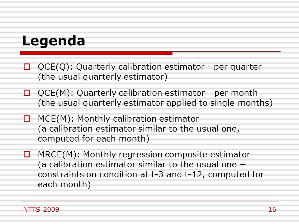 NTTS 200916 Legenda QCE(Q): Quarterly calibration estimator - per quarter (the usual quarterly estimator) QCE(M): Quarterly calibration estimator - per month (the usual quarterly estimator applied to single months) MCE(M): Monthly calibration estimator (a calibration estimator similar to the usual one, computed for each month) MRCE(M): Monthly regression composite estimator (a calibration estimator similar to the usual one + constraints on condition at t-3 and t-12, computed for each month)