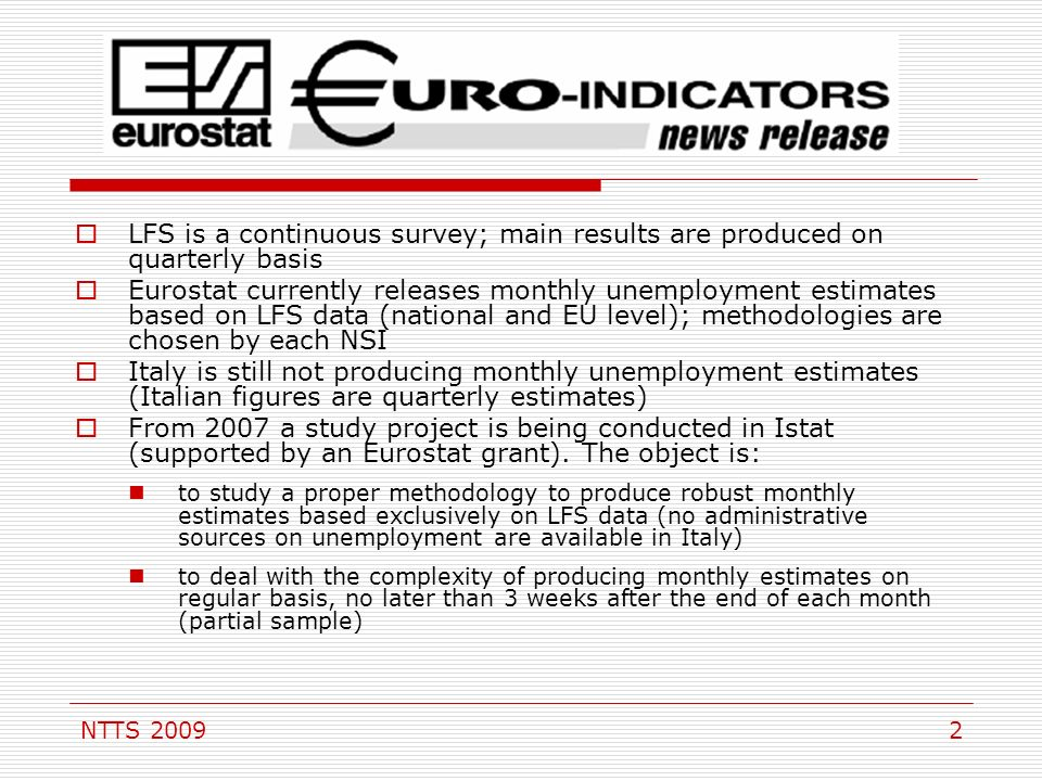 NTTS LFS is a continuous survey; main results are produced on quarterly basis Eurostat currently releases monthly unemployment estimates based on LFS data (national and EU level); methodologies are chosen by each NSI Italy is still not producing monthly unemployment estimates (Italian figures are quarterly estimates) From 2007 a study project is being conducted in Istat (supported by an Eurostat grant).