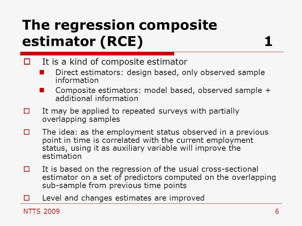 NTTS The regression composite estimator (RCE)1 It is a kind of composite estimator Direct estimators: design based, only observed sample information Composite estimators: model based, observed sample + additional information It may be applied to repeated surveys with partially overlapping samples The idea: as the employment status observed in a previous point in time is correlated with the current employment status, using it as auxiliary variable will improve the estimation It is based on the regression of the usual cross-sectional estimator on a set of predictors computed on the overlapping sub-sample from previous time points Level and changes estimates are improved