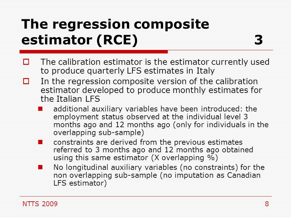 NTTS The regression composite estimator (RCE)3 The calibration estimator is the estimator currently used to produce quarterly LFS estimates in Italy In the regression composite version of the calibration estimator developed to produce monthly estimates for the Italian LFS additional auxiliary variables have been introduced: the employment status observed at the individual level 3 months ago and 12 months ago (only for individuals in the overlapping sub-sample) constraints are derived from the previous estimates referred to 3 months ago and 12 months ago obtained using this same estimator (X overlapping %) No longitudinal auxiliary variables (no constraints) for the non overlapping sub-sample (no imputation as Canadian LFS estimator)