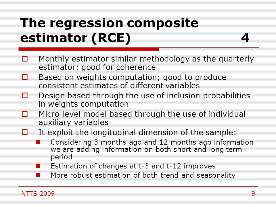 NTTS 20099 The regression composite estimator (RCE)4 Monthly estimator similar methodology as the quarterly estimator; good for coherence Based on weights computation; good to produce consistent estimates of different variables Design based through the use of inclusion probabilities in weights computation Micro-level model based through the use of individual auxiliary variables It exploit the longitudinal dimension of the sample: Considering 3 months ago and 12 months ago information we are adding information on both short and long term period Estimation of changes at t-3 and t-12 improves More robust estimation of both trend and seasonality