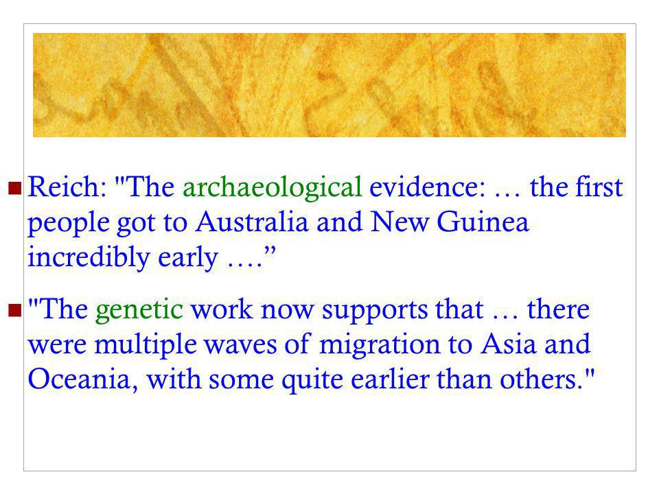 Reich: The archaeological evidence: … the first people got to Australia and New Guinea incredibly early ….