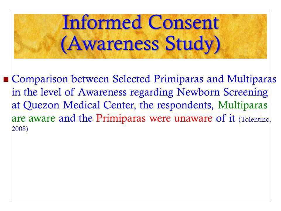 Informed Consent (Awareness Study) Comparison between Selected Primiparas and Multiparas in the level of Awareness regarding Newborn Screening at Quezon Medical Center, the respondents, Multiparas are aware and the Primiparas were unaware of it (Tolentino, 2008)