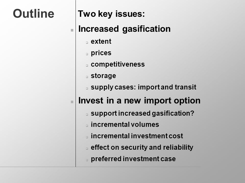 Outline Two key issues: Increased gasification extent prices competitiveness storage supply cases: import and transit Invest in a new import option support increased gasification.