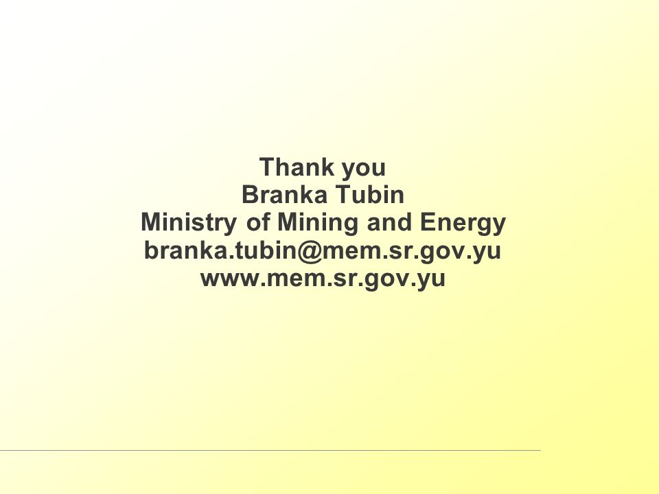 Thank you Branka Tubin Ministry of Mining and Energy branka.tubin@mem.sr.gov.yu www.mem.sr.gov.yu